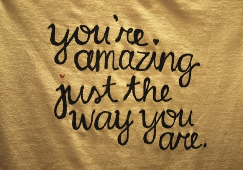 You are amazing just the way youare!
